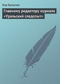 Кир Булычев -Главному редактору журнала «Уральский следопыт»