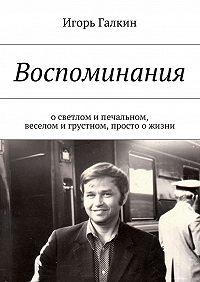 Игорь Галкин -Воспоминания. осветлом ипечальном, веселом игрустном, просто ожизни
