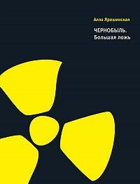 Алла Ярошинская - Чернобыль. Большая ложь