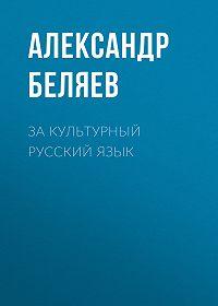Александр Беляев -За культурный русский язык