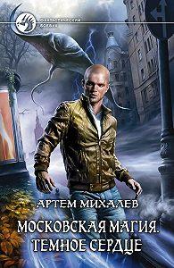 Артем Михалев -Московская магия. Тёмное сердце
