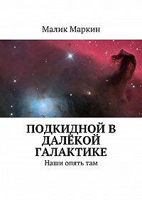 Малик Маркин -Подкидной в далёкой галактике. Наши опятьтам