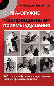 Александр Травников -Книга-оружие. «Запрещенные» приемы удушения. 100 самых действенных удушающих боевых приемов спецназа