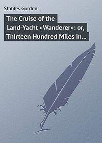Gordon Stables -The Cruise of the Land-Yacht «Wanderer»: or, Thirteen Hundred Miles in my Caravan