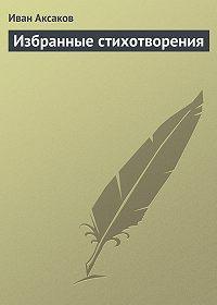 Иван Аксаков - Избранные стихотворения