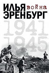 Илья Эренбург, Борис Фрезинский - Война. 1941-1945 (сборник)