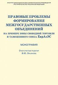 Коллектив Авторов - Правовые проблемы формирования межгосударственных объединений (на примере зоны свободной торговли и таможенного союза ЕврАзЭС)
