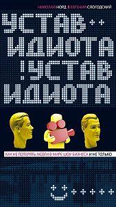 Евгений Слогодский -Устав идиота. Как не потерять мозги в мире шоу-бизнеса и не только