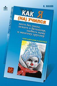 Игорь Павлов -Как я (на)учился жить без папы, лежать в больнице, любить маму и многому другому… Книга для мам и сыновей