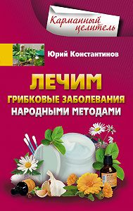 Юрий Константинов -Лечим грибковые заболевания народными методами