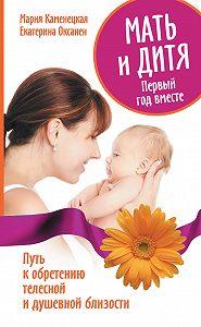 Екатерина Оксанен -Мать и дитя. Первый год вместе. Путь к обретению телесной и душевной близости