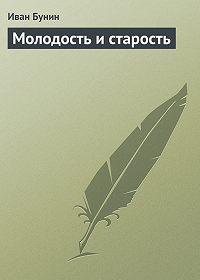 Иван Алексеевич Бунин -Молодость и старость