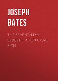 Joseph Bates -The Seventh Day Sabbath, a Perpetual Sign