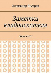 Александр Косарев -Заметки кладоискателя. Выпуск№7