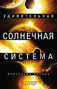 Александр Громов - Удивительная Солнечная система