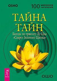 Бхагаван Раджниш (Ошо) -Тайна тайн. Беседы по трактату Лу-Цзы «Секрет Золотого Цветка»