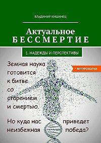 Владимир Кишинец -Актуальное бессмертие. Часть 1. Надежды и перспективы