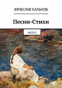 Вячеслав Кальнов -Песни-Стихи. Часть2