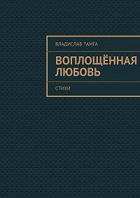 Владислав Тамга -Воплощённая любовь. стихи