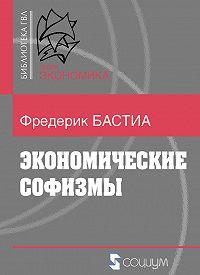 Фредерик Бастиа -Экономические софизмы
