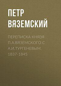 Петр Андреевич Вяземский -Переписка князя П.А.Вяземского с А.И.Тургеневым. 1837-1845