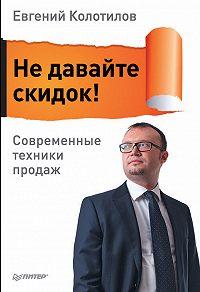 Евгений Колотилов - Не давайте скидок! Современные техники продаж