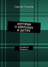 Сергей Тулупов - Истории овзрослых идетях
