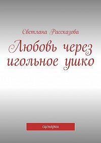 Светлана Рассказова -Любовь через игольноеушко. сценарии