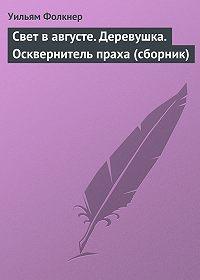 Уильям Фолкнер -Свет в августе. Деревушка. Осквернитель праха (сборник)