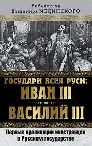 Коллектив авторов -Государи всея Руси: Иван III и Василий III. Первые публикации иностранцев о Русском государстве