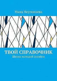 Нина Неупокоева -Твой справочник. Школа молодой хозяйки