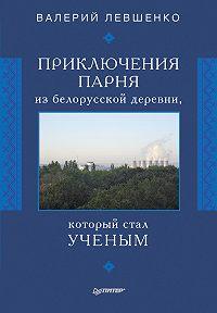 Валерий Левшенко -Приключения парня из белорусской деревни, который стал ученым