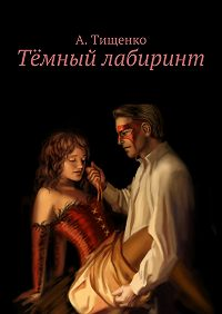 Анна Тищенко - Тёмный лабиринт