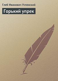 Глеб Успенский - Горький упрек