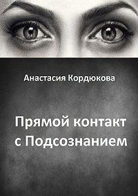 Анастасия Кордюкова - Прямой контакт с Подсознанием