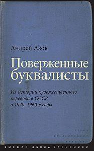 Андрей Азов -Поверженные буквалисты. Из истории художественного перевода в СССР в 1920–1960-е годы
