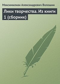 Максимилиан Александрович Волошин -Лики творчества. Из книги 1 (сборник)