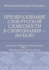 Валерий Мельников -ПРЕОБРАЗОВАНИЕ СЛОВ РУССКОЙ СЛОВЕСНОСТИ В СЛОВОЗНАНИЯ – НАЧАЛО