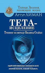 Артур Лиман -Тета-исцеление. Тренинг по методу Вианны Стайбл. Задействуй уникальные способности мозга. Исполняй желания, изменяй реальность