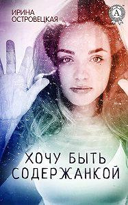 Ирина Симоновна Островецкая -Хочу быть содержанкой