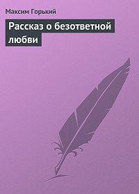 Максим Горький -Рассказ о безответной любви