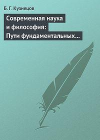 Б. Кузнецов -Современная наука и философия: Пути фундаментальных исследований и перспективы философии
