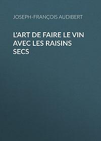 Joseph-François Audibert -L'art de faire le vin avec les raisins secs