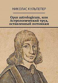 Николас Кульпепер - Opus astrologicum, или Астрологический труд, оставленный потомкам