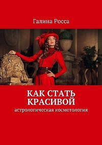 Галина Росса - Как стать красивой. Астрологическая косметология