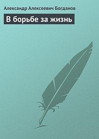 Александр Алексеевич Богданов -В борьбе за жизнь