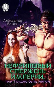 Александр Важин -Нефритовый стержень Империи, или Трудно быть Магом