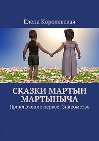 Елена Королевская -Сказки Мартын Мартыныча. Приключение первое. Знакомство