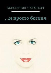 Константин Кропоткин - … и просто богиня (сборник)