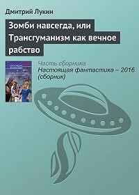 Дмитрий Лукин -Зомби навсегда, или Трансгуманизм как вечное рабство